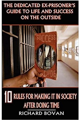 The Dedicated Ex Prisoner's Guide To Life And Success On The Outside: 10 Rules For Making It In Society After Doing Time
